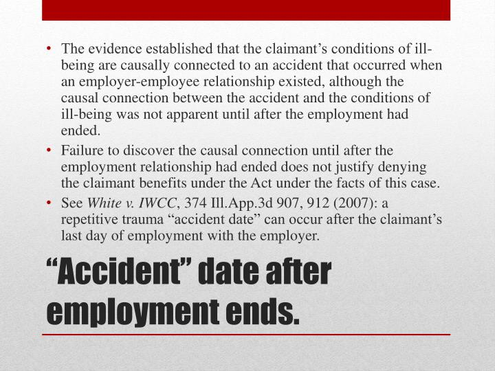 The evidence established that the claimant's conditions of ill-being are causally connected to an accident that occurred when an employer-employee relationship existed, although the causal connection between the accident and the conditions of ill-being was not apparent until after the employment had ended.
