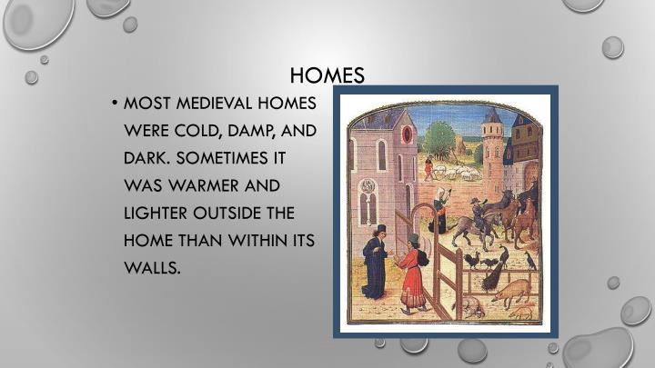 Most medieval homes were cold, damp, and dark. Sometimes it was warmer and lighter outside the home than within its walls.
