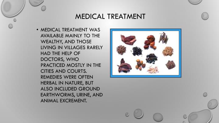 Medical treatment was available mainly to the wealthy, and those living in villages rarely had the help of doctors, who practiced mostly in the cities and courts. Remedies were often herbal in nature, but also included ground earthworms, urine, and animal excrement.