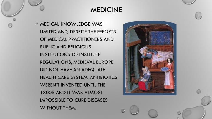 Medical knowledge was limited and, despite the efforts of medical practitioners and public and religious institutions to institute regulations, medieval Europe did not have an adequate health care system. Antibiotics weren't invented until the 1800s and it was almost impossible to cure diseases without them.