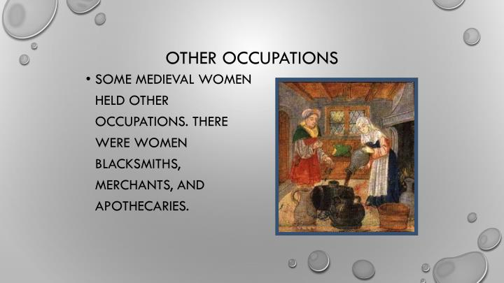 Some medieval women held other occupations. There were women blacksmiths, merchants, and apothecaries.