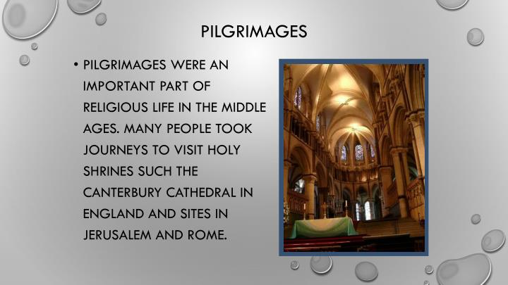 Pilgrimages were an important part of religious life in the Middle Ages. Many people took journeys to visit holy shrines such the Canterbury Cathedral in England and sites in Jerusalem and Rome.
