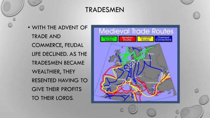 With the advent of trade and commerce, feudal life declined. As the tradesmen became wealthier, they resented having to give their profits to their lords