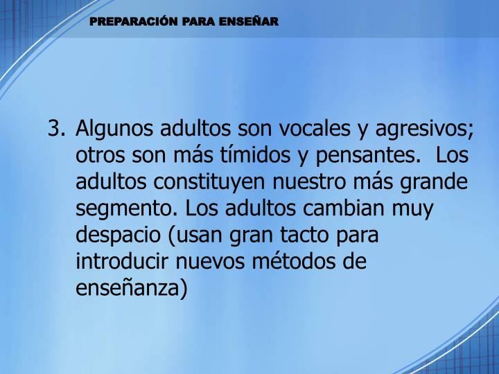 Algunos adultos son vocales y agresivos; otros son más tímidos y pensantes.  Los adultos constituyen nuestro más grande segmento. Los adultos cambian muy despacio (usan gran tacto para introducir nuevos métodos de enseñanza)