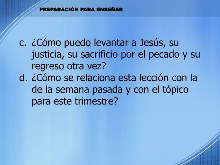 ¿Cómo puedo levantar a Jesús, su justicia, su sacrificio por el pecado y su regreso otra vez?