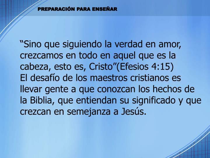 """""""Sino que siguiendo la verdad en amor, crezcamos en todo en aquel que es la cabeza, esto es, Cristo""""(Efesios 4:15)"""