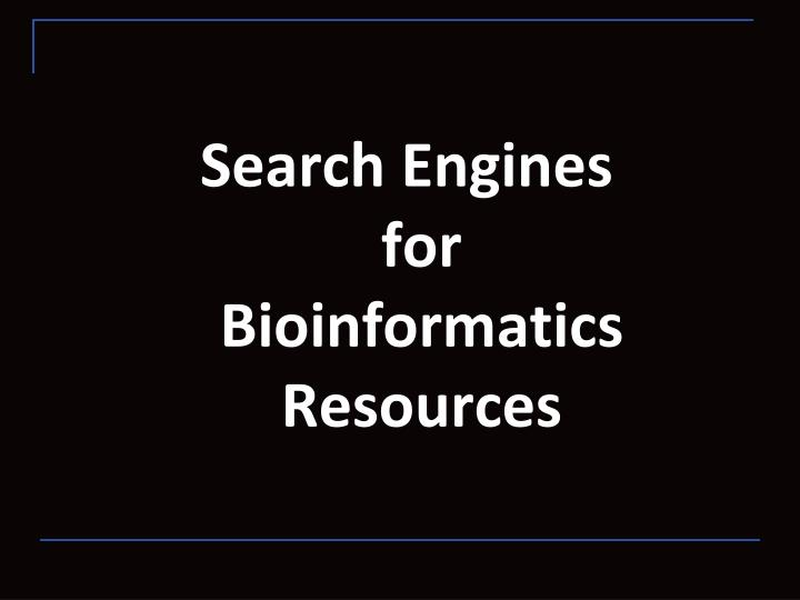 Search Engines     for  Bioinformatics Resources