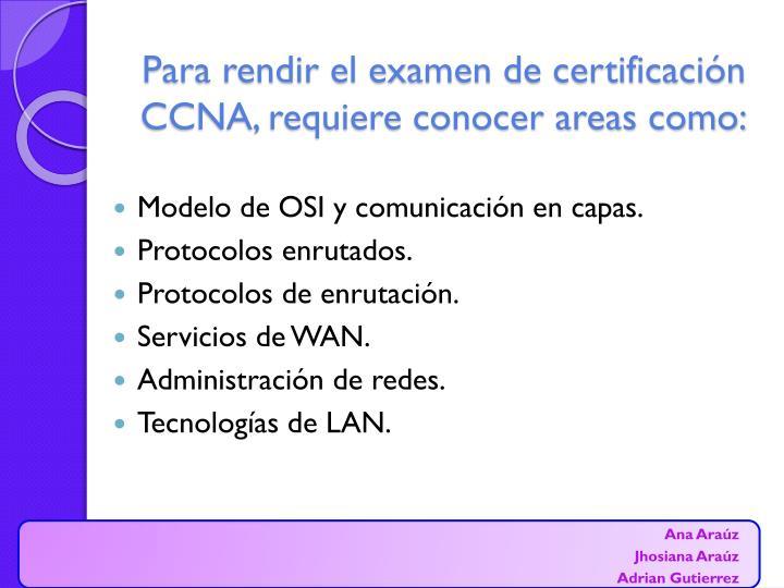 Para rendir el examen de certificación CCNA, requiere