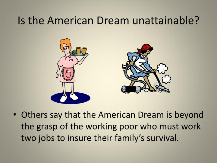 the unattainable american dream essay A truly great work of literature would allow a reader to compare and/or contrast any of the book's characters–static or rounded–without much trouble this is the case in the great gatsby by f scott fitzgerald the book's title character, gatsby, is easily compared to tom buchanan their fruitless pursuance of.
