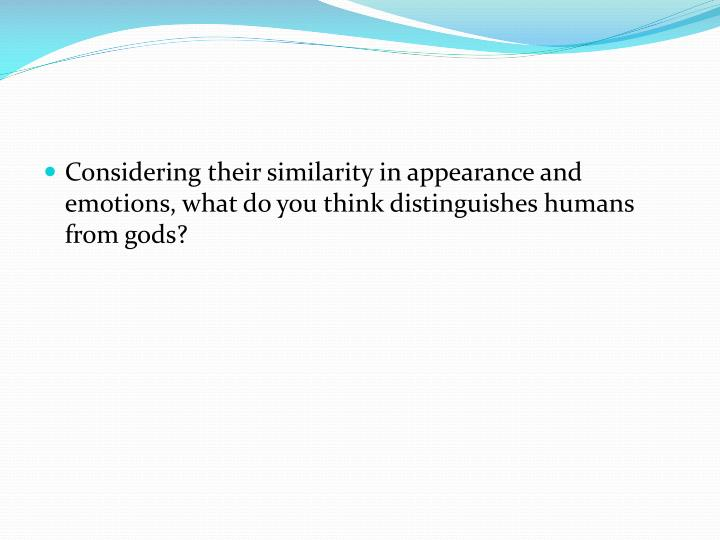 Considering their similarity in appearance and emotions, what do you think distinguishes humans from gods?