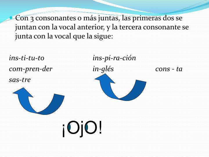 Con 3 consonantes o más juntas, las primeras dos se juntan con la vocal anterior, y la tercera consonante se junta con la vocal que la sigue: