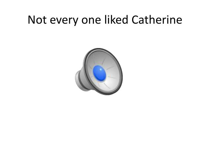 Not every one liked Catherine
