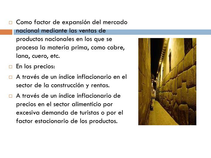 Como factor de expansión del mercado nacional mediante lasventasde productos nacionales en los que se procesa lamateriaprima, comocobre, lana,cuero, etc.