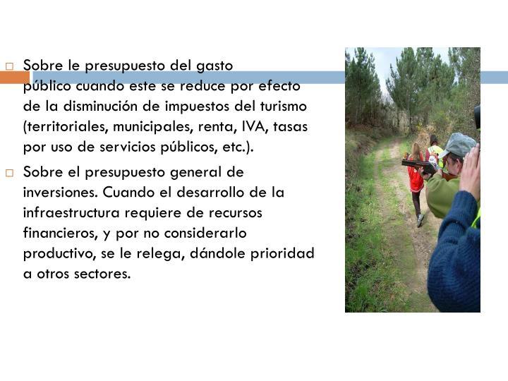 Sobre lepresupuestodelgasto públicocuando este se reduce por efecto de la disminución deimpuestosdel turismo (territoriales, municipales, renta,IVA, tasas por uso deservicios públicos, etc.).