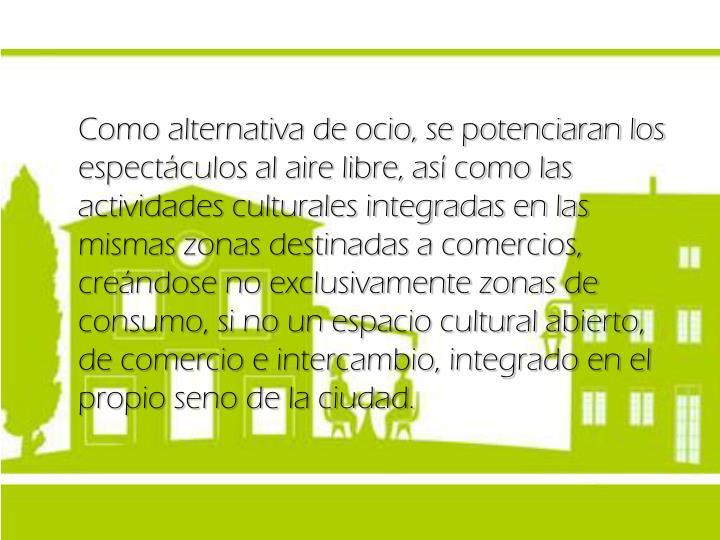Como alternativa de ocio, se potenciaran los espectáculos al aire libre, así como las actividades culturales integradas en las mismas zonas destinadas a comercios, creándose no exclusivamente zonas de consumo, si no un espacio cultural abierto, de comercio e intercambio, integrado en el propio seno de la ciudad.