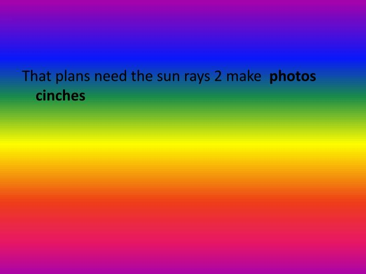 That plans need the sun rays 2 make