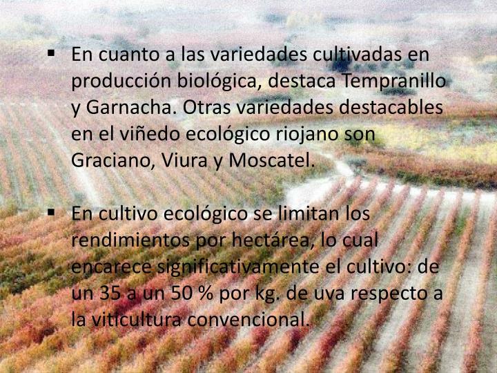 En cuanto a las variedades cultivadas en producción biológica, destaca Tempranillo y Garnacha. Otras variedades destacables en el viñedo ecológico riojano son Graciano, Viura y Moscatel.