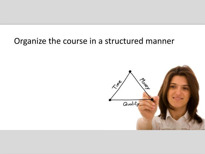 Organize the course in a structured manner