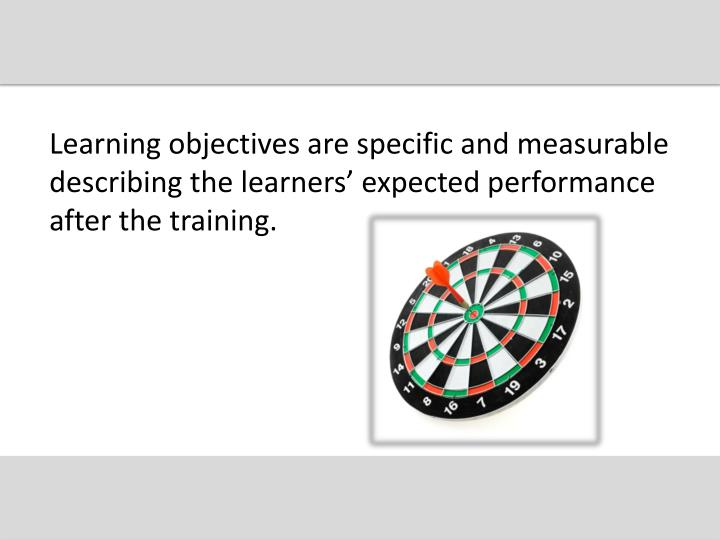 Learning objectives are specific and measurable describing the learners' expected performance afte...