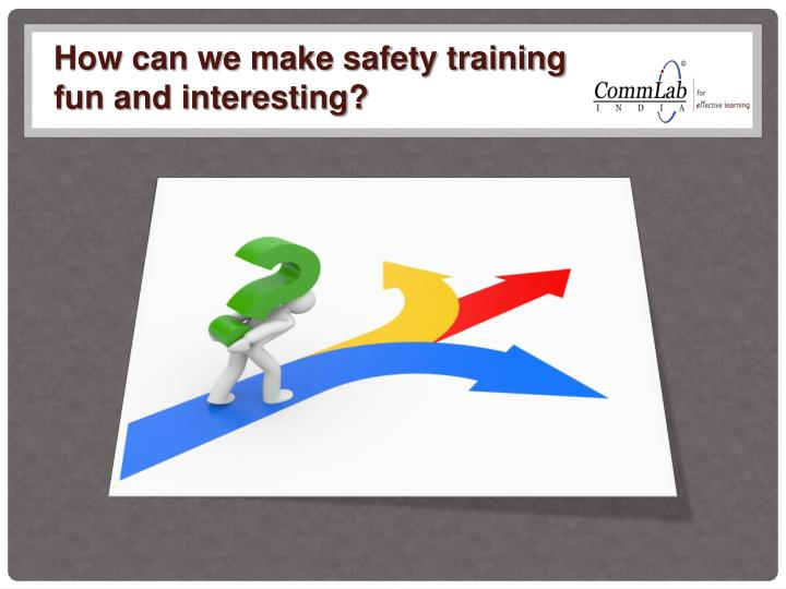 How can we make safety training fun and interesting?