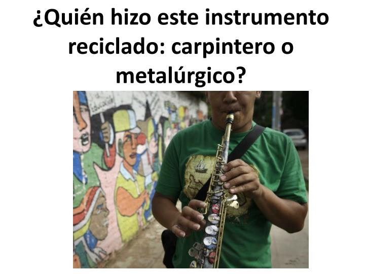 ¿Quién hizo este instrumento reciclado: carpintero o metalúrgico?