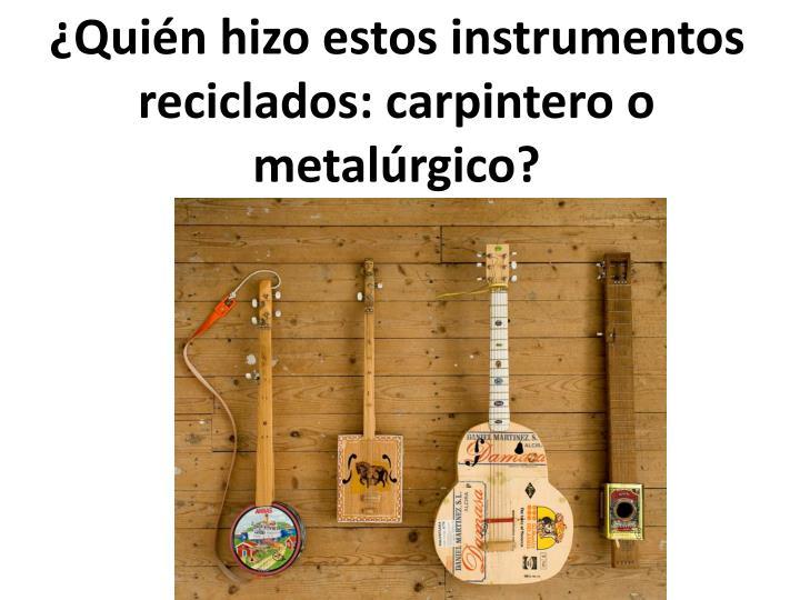 ¿Quién hizo estos instrumentos reciclados: carpintero o metalúrgico?