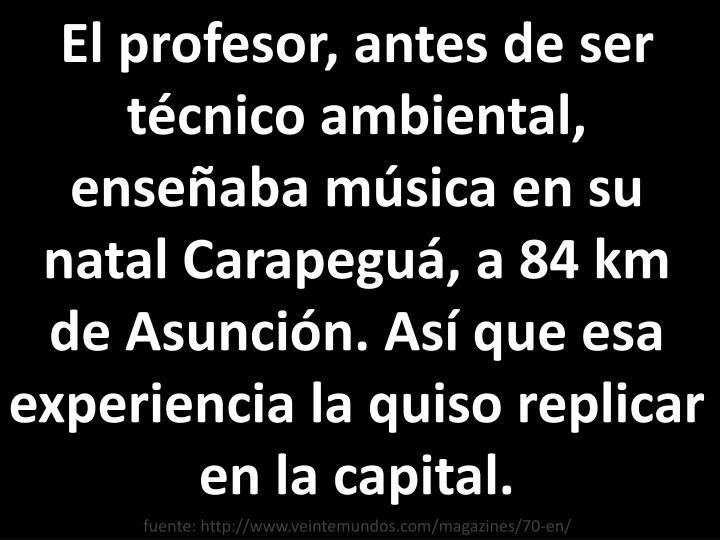 El profesor, antes de ser técnico ambiental, enseñaba música en su natal Carapeguá, a 84 km de Asunción. Así que esa experiencia la quiso replicar en la capital.