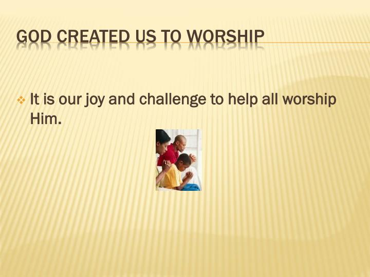 It is our joy and challenge to help all worship Him.