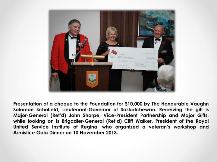 Presentation of a cheque to the Foundation for $10,000 by The Honourable Vaughn Solomon Schofield, Lieutenant-Governor of Saskatchewan. Receiving the gift is  Major-General (Ret'd) John Sharpe, Vice-President Partnership and Major Gifts, while looking on is Brigadier-General (Ret'd) Cliff Walker, President of the Royal United Service Institute of Regina, who organized a veteran's workshop and Armistice Gala Dinner on 10 November 2013.
