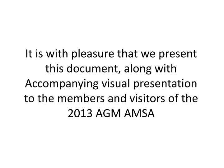It is with pleasure that we present this document, along with Accompanying visual presentation to the members and visitors of the 2013 AGM AMSA