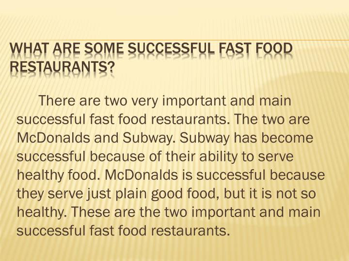 There are two very important and main successful fast food restaurants. The two are McDonalds and Subway. Subway has become successful because of their ability to serve healthy food. McDonalds is successful because they serve just plain good food, but it is not so healthy. These are the two important and main successful fast food restaurants.