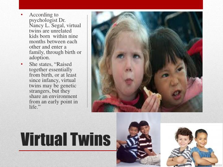 According to psychologist Dr. Nancy L. Segal, virtual twins are unrelated kids born  within nine months between each  other and enter a family, through birth or adoption.