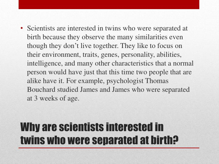 Scientists are interested in twins who were separated at birth because they observe the many similarities even though they don't live together. They like to focus on their environment, traits, genes, personality, abilities, intelligence, and many other characteristics that a normal person would have just that this time two people that are alike have it. For example, psychologist Thomas Bouchard studied James and James who were separated at 3