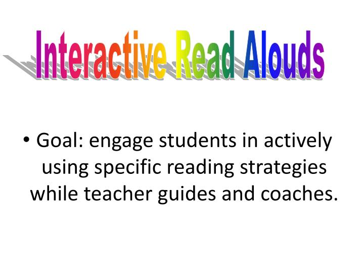 Goal: engage students in actively using specific reading strategies while teacher guides and coaches.