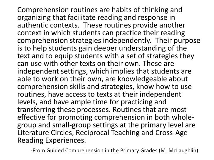 Comprehension routines are habits of thinking and organizing that facilitate reading and response in authentic contexts.  These routines provide another context in which students can practice their reading comprehension strategies independently.  Their purpose is to help students gain deeper understanding of the text and to equip students with a set of strategies they can use with other texts on their own. These are independent settings, which implies that students are able to work on their own, are knowledgeable about comprehension skills and strategies, know how to use routines, have access to texts at their independent levels, and have ample time for practicing and transferring these processes. Routines that are most effective for promoting comprehension in both whole-group and small-group settings at the primary level are Literature Circles, Reciprocal Teaching and Cross-Age Reading Experiences.