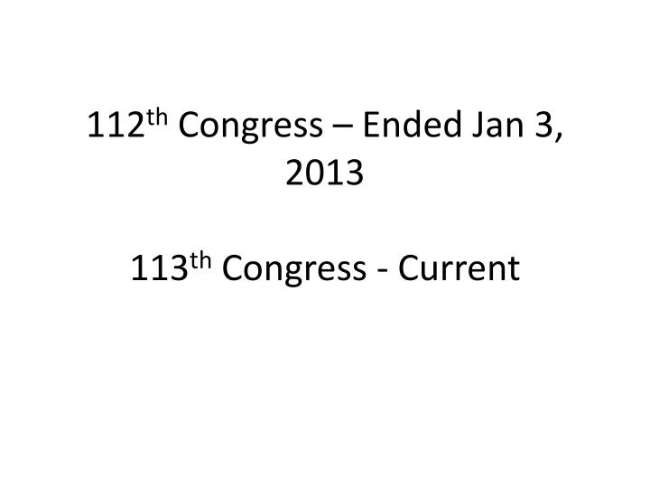 112 th congress ended jan 3 2013 113 th congress current