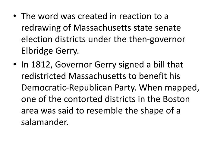 The word was created in reaction to a redrawing of Massachusetts state senate election districts under the then-governor Elbridge Gerry.
