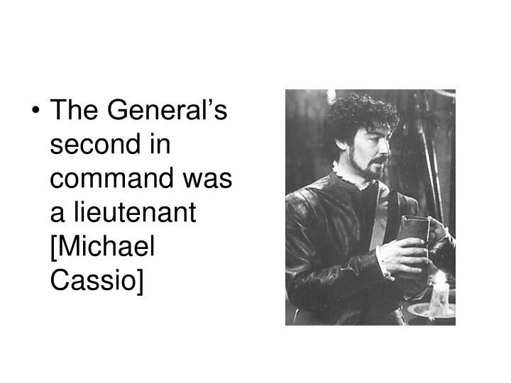 The General's second in command was a lieutenant [Michael Cassio]