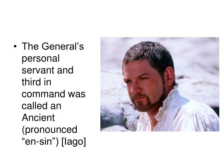 "The General's personal servant and third in command was called an Ancient (pronounced ""en-sin"") [Iago]"