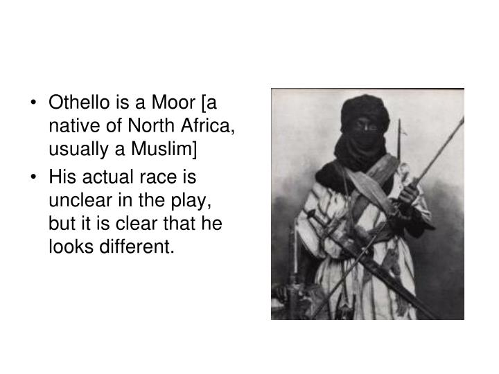 Othello is a Moor [a native of North Africa, usually a Muslim