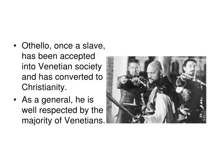Othello, once a slave, has been accepted into Venetian society and has converted to