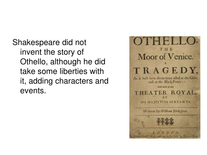 Shakespeare did not invent the story of Othello, although he did take some liberties with it, adding characters and events.