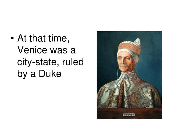 At that time, Venice was a city-state, ruled by a Duke