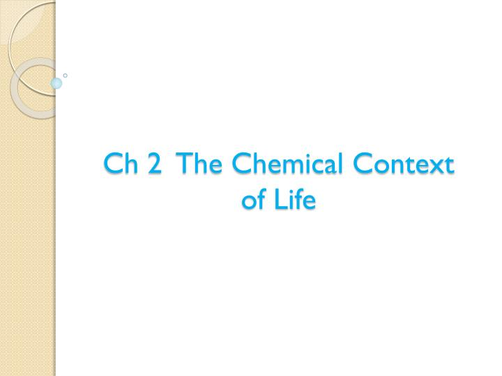 Ch 2 the chemical context of life