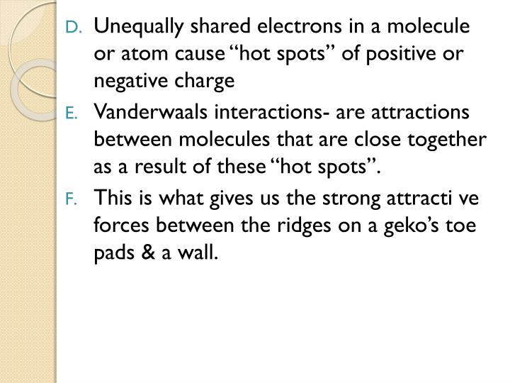 "Unequally shared electrons in a molecule or atom cause ""hot spots"" of positive or negative charge"