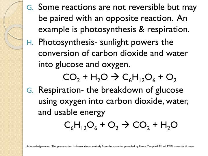 Some reactions are not reversible but may be paired with an opposite reaction.  An example is photosynthesis & respiration.