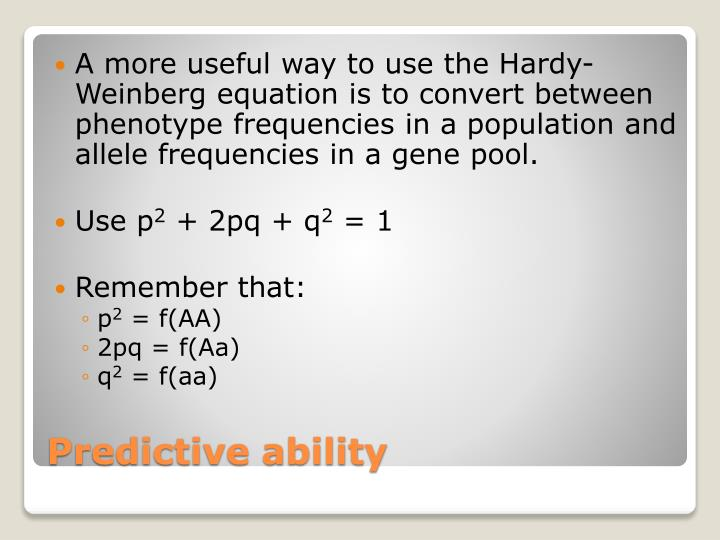 A more useful way to use the Hardy-Weinberg equation is to convert between phenotype frequencies in a population and allele frequencies in a gene pool.
