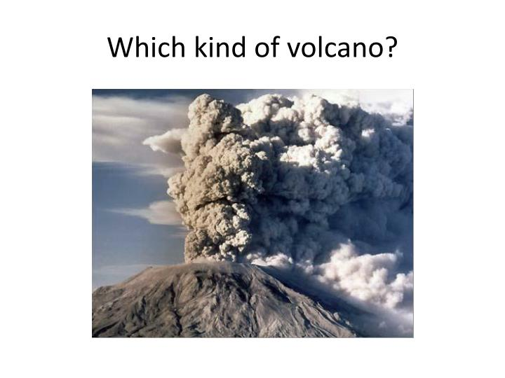 Which kind of volcano?