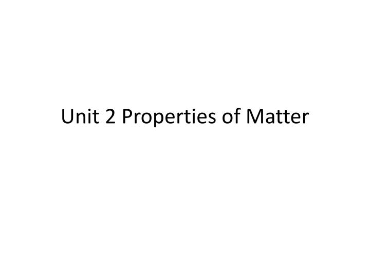 Unit 2 properties of matter