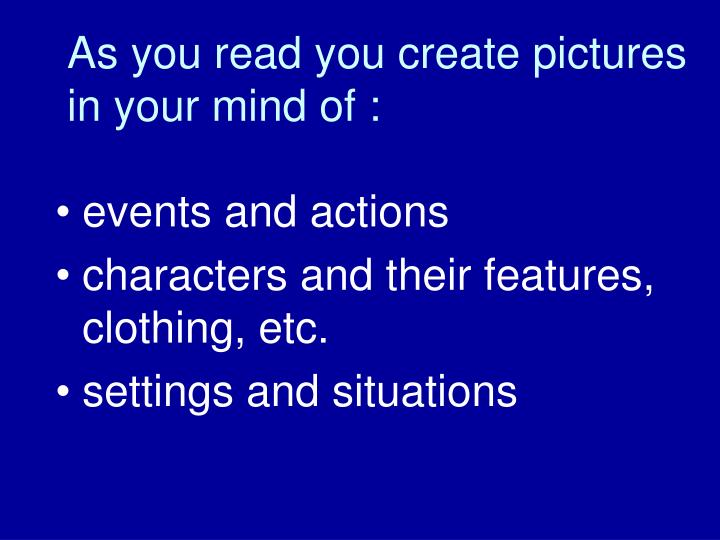 As you read you create pictures in your mind of :
